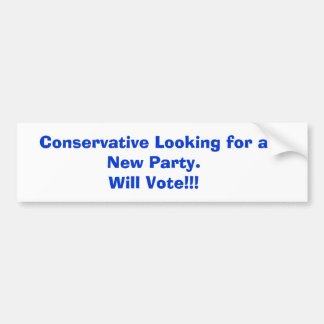 Conservative Looking for a New Party.Will Vote!!! Bumper Sticker
