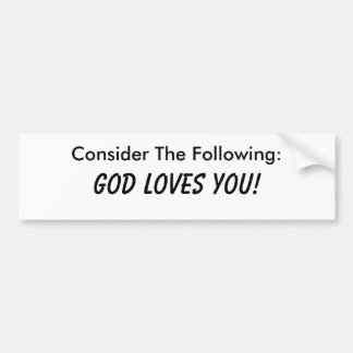 Consider The Following: God Loves You! Bumper Sticker