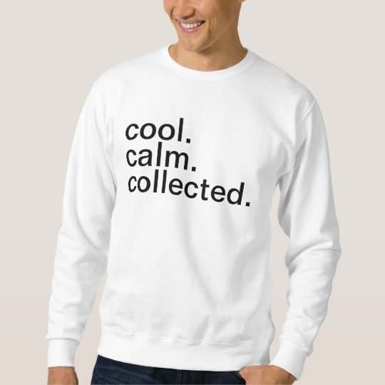 Cool, Calm, Collected. Sweatshirt