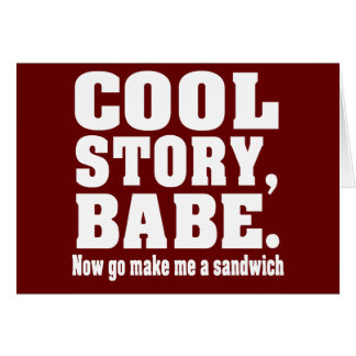 Cool story babe now go make me a sandwich greeting card