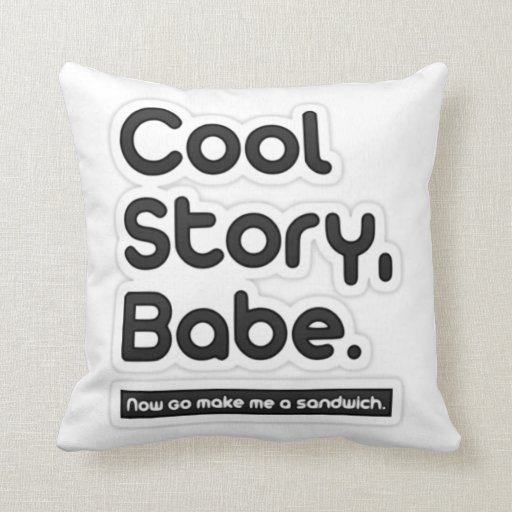 Cool Story Babe, Now Go Make Me a Sandwich Pillows