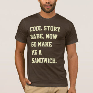 Cool story babe, now go make me a sandwich. T-Shirt