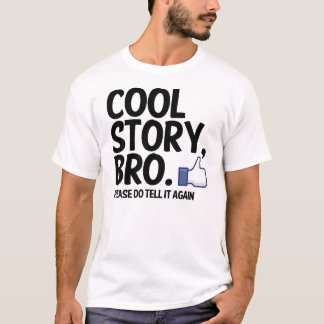 COOL STORY, BRO. PLEASE DO TELL IT AGAIN! T-Shirt