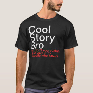 Cool Story Bro. Why don't you publish it? T-Shirt