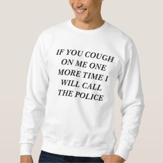 cough on me one more time i will call the police sweatshirt