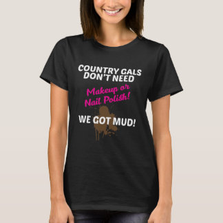 Country Gals Don't Need Makeup, We Need Mud Funny T-Shirt