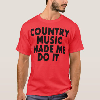 Country Music Made Me Do It -- T-Shirt
