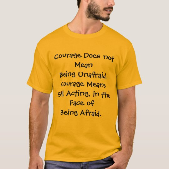 Courage Means  Shirt