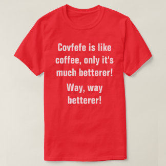 Covfefe is like coffee only it's betterer! | funny T-Shirt