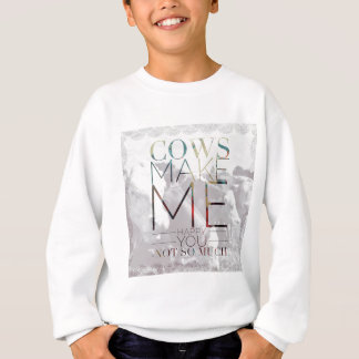 Cows Make Me Happy. You not so much. Sweatshirt