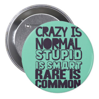Crazy is normal, stupid is smart, rare is common 3 inch round button