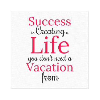 Create a Life You Dont Need a Vacation From Print