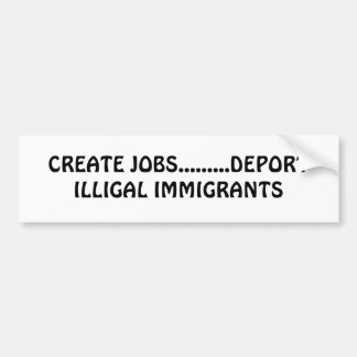 CREATE JOBS.........DEPORT ILLIGAL IMMIGRANTS BUMPER STICKER