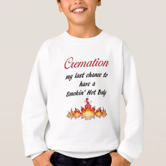Cremation My last chance to have a Smokin Hot Body Sweatshirt