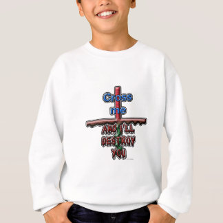 Cross me...and I'll destroy you Sweatshirt