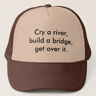 Cry a river, build a bridge, get over it. trucker hat