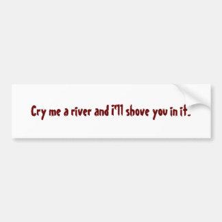 Cry me a river and I'll shove you in it. Bumper Sticker