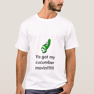 Cucumber, Ya got my cucumber movin!!!!! T-Shirt