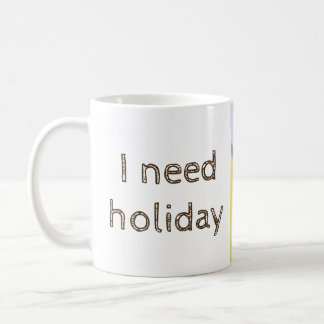 Cup of I need holiday