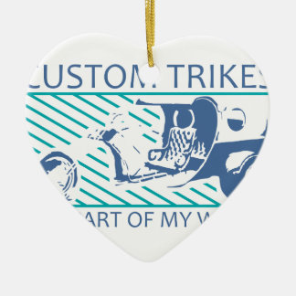Custom Motorcycle Trikes Are Part Of My World Ceramic Heart Ornament