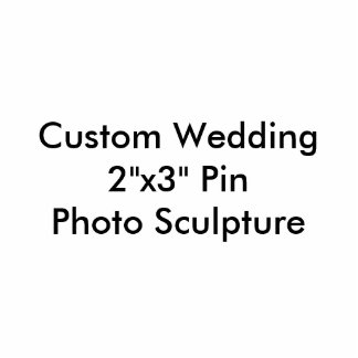"Custom Wedding 2""x3"" Pin Badge Photo Sculpture"