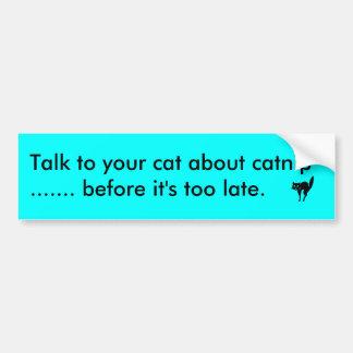 Cute bumper sticker. Talk to your cat about catnip Bumper Sticker