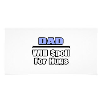Dad...Will Spoil For Hugs Customized Photo Card