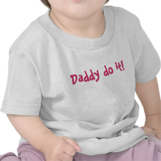 Daddy do it shirts