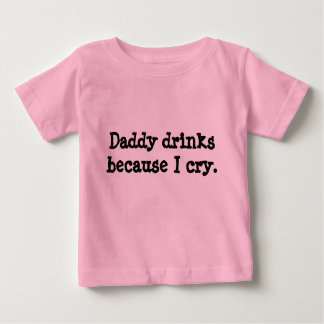 Daddy drinks because I cry. Baby T-Shirt