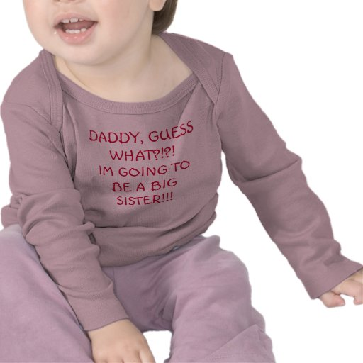 DADDY, GUESS WHAT?!?!IM GOING TO BE A BIG SISTE... TEES