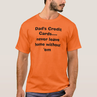 Dad's Credit Cards...., never leave home withou... T-Shirt