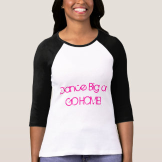 Dance Big or GO HOME! T-Shirt