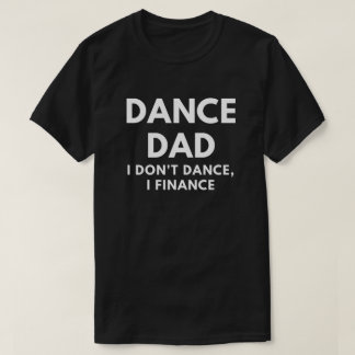 Dance Dad - I Don't Dance, I Finance T-Shirt
