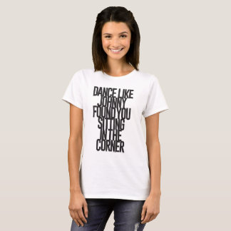 Dance like Johnny found you sitting in the corner T-Shirt