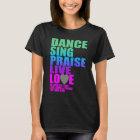 DANCE  SING PRAISE LIVE LOVE T-Shirt