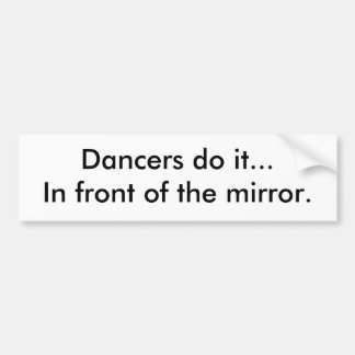 Dancers do it...In front of the mirror. Bumper Sticker