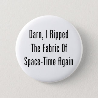 Darn, I Ripped The Fabric Of Space-Time Again 2 Inch Round Button