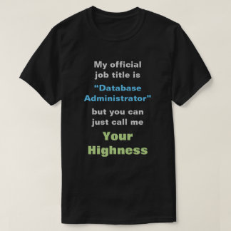 """Database Administrator"" or YOUR HIGHNESS T-Shirt"