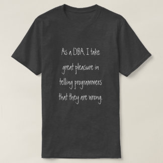 DBA telling programmers they are wrong T-Shirt