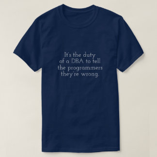 DBA tells programmers they're wrong. T-Shirt