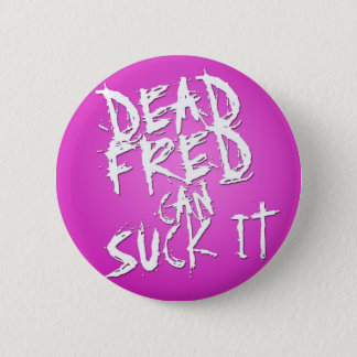 """""""Dead Fred Can Suck It"""" (Pink) 2 Inch Round Button"""