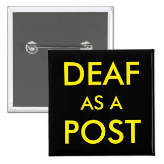 DEAF AS A POST BUTTON