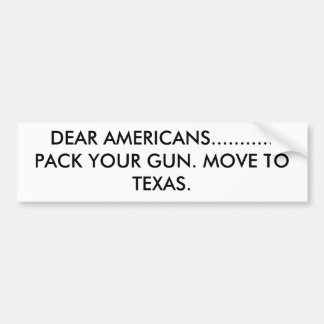 DEAR AMERICANS...........PACK YOUR GUN. MOVE TO... BUMPER STICKER