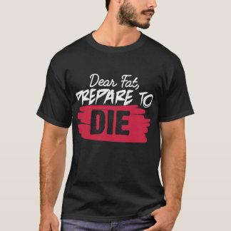Dear Fat, Prepare to Die T-Shirt
