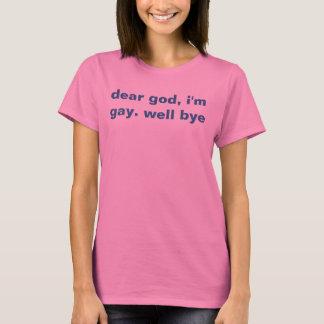 dear god, i'm gay. well bye T-Shirt