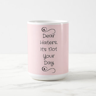 Dear Haters, It's Not Your Day Typography Mug