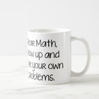 Dear Math, Grow Up And Solve Your Own Problems Coffee Mug