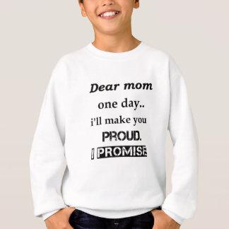 dear mom one day.. i'll make you proud. i promise. sweatshirt