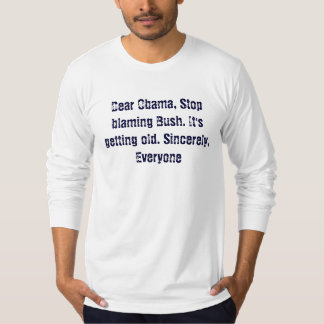 Dear Obama, Stop blaming Bush. It's getting old... T-Shirt
