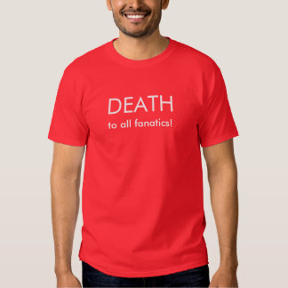 Death to all fanatics! tees